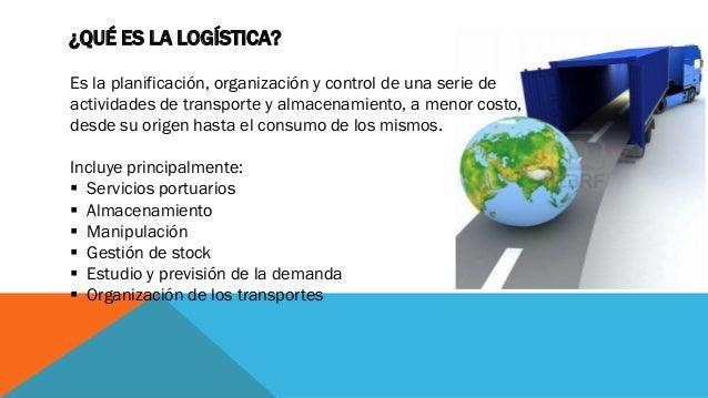 ¿QUÉ ES LA LOGÍSTICA? Es la planificación, organización y control de una serie de actividades de transporte y almacenamien...