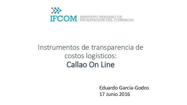 Instrumentos de transparencia de costos logísticos: Callao On Line Eduardo García-Godos 17 Junio 2016