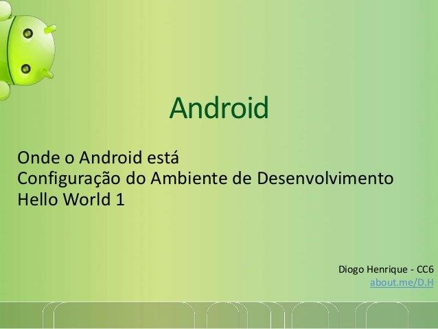 AndroidOnde o Android estáConfiguração do Ambiente de DesenvolvimentoHello World 1Diogo Henrique - CC6about.me/D.H
