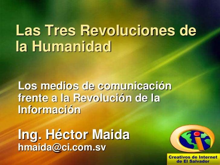 Las Tres Revoluciones de la Humanidad<br />Los medios de comunicación frente a la Revolución de la Información<br />Ing. H...