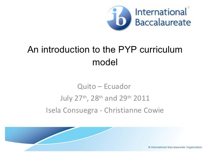 An introduction to the PYP curriculum model Quito – Ecuador  July 27 th , 28 th  and 29 th  2011 Isela Consuegra - Christi...