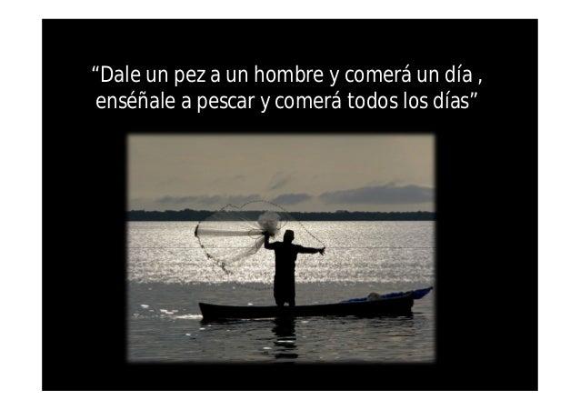 Resultado de imagen para dale un pescado a un hombre y comerá un día enséñale a pescar y comerá todos los días