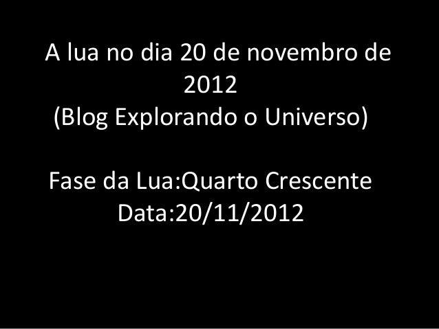 AA lua no dia 20 de novembro de              2012 (Blog Explorando o Universo) Fase da Lua:Quarto Crescente       Data:20/...