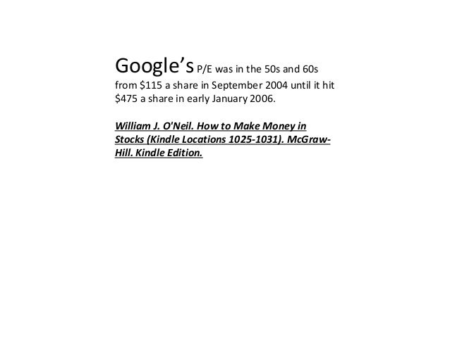 Google'sP/E was in the 50s and 60s from $115 a share in September 2004 until it hit $475 a share in early January 2006. Wi...