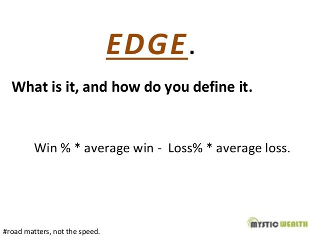 EDGE. What is it, and how do you define it. Win % * average win - Loss% * average loss. #road matters, not the speed.
