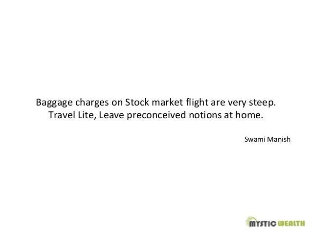 Baggage charges on Stock market flight are very steep. Travel Lite, Leave preconceived notions at home. Swami Manish
