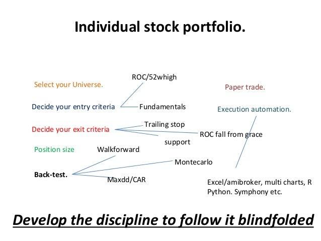 Individual stock portfolio. Select your Universe. Decide your entry criteria Decide your exit criteria Position size Back-...