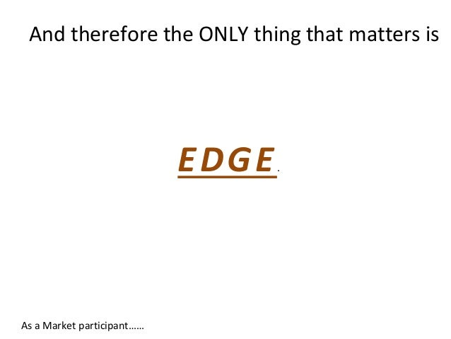 And therefore the ONLY thing that matters is EDGE. As a Market participant……