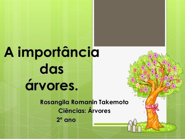 A importância  das  árvores.  Rosangila Romanin Takemoto  Ciências: Árvores  2º ano