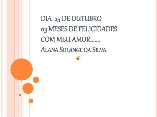 DIA 25 DE OUTUBRO  03 MESES DE FELICIDADES  COM MEU AMOR.......  ALANA SOLANGE DA SILVA