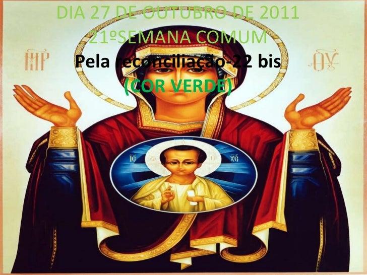 DIA 27 DE OUTUBRO DE 2011    21ºSEMANA COMUM  Pela reconciliação-22 bis        (COR VERDE)