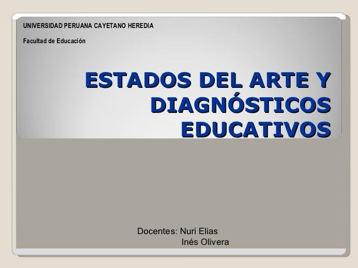 ESTADOS DEL ARTE Y DIAGNÓSTICOS EDUCATIVOS UNIVERSIDAD PERUANA CAYETANO HEREDIA Facultad de Educación Docentes: Nuri Elias...