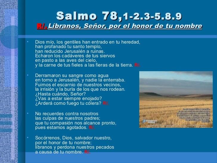 Salmo 78, 1-2.3-5.8.9    R/. Líbranos, Señor, por el honor de tu nombre•   Dios mío, los gentiles han entrado en tu hereda...
