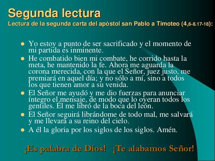 Segunda lecturaLectura de la segunda carta del apóstol san Pablo a Timoteo (4,6-8.17-18):       Yo estoy a punto de ser s...