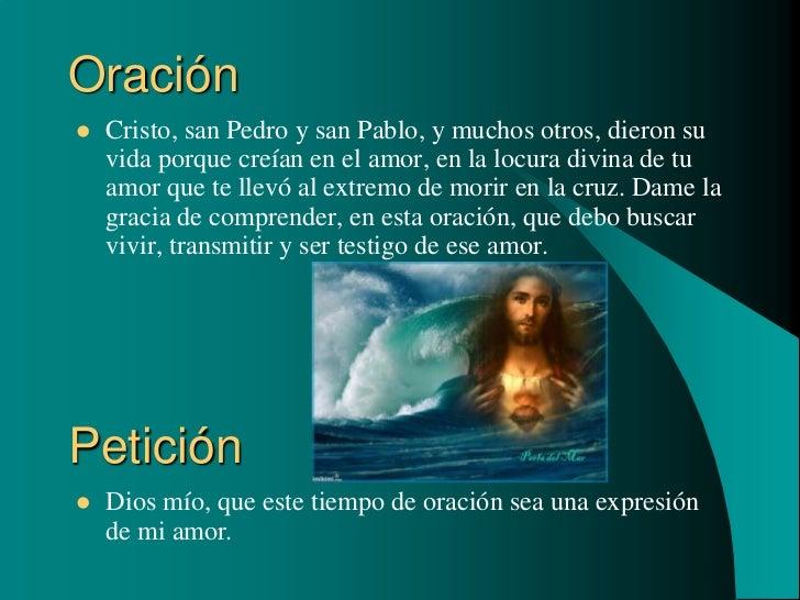 Oración   Cristo, san Pedro y san Pablo, y muchos otros, dieron su    vida porque creían en el amor, en la locura divina ...