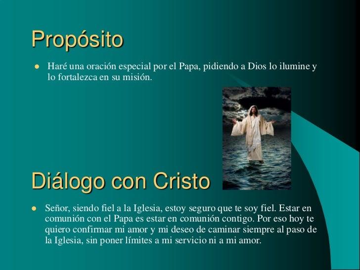 Propósito   Haré una oración especial por el Papa, pidiendo a Dios lo ilumine y    lo fortalezca en su misión.Diálogo con...