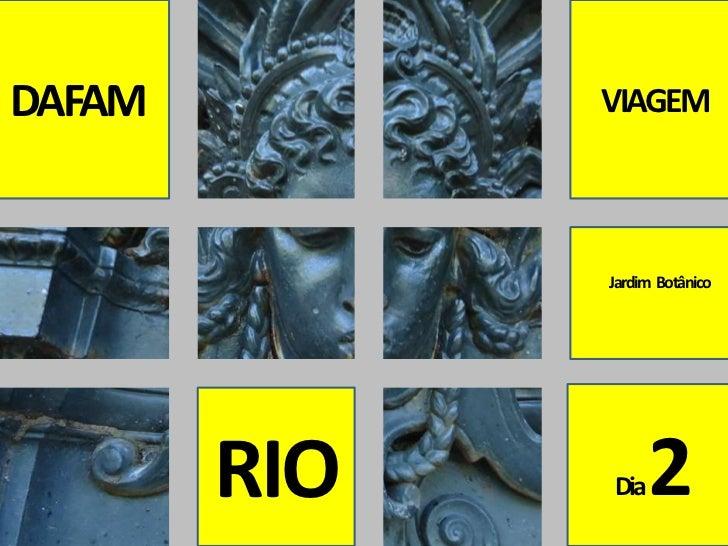 DAFAM<br />VIAGEM <br />Jardim  Botânico<br />Dia 2<br />RIO<br />