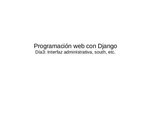 Programación web con DjangoDía3: Interfaz administrativa, south, etc.