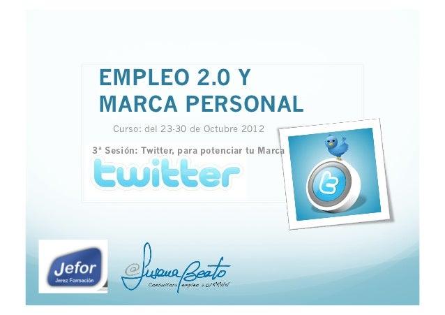 EMPLEO 2.0 Y MARCA PERSONAL    Curso: del 23-30 de Octubre 20123ª Sesión: Twitter, para potenciar tu Marca