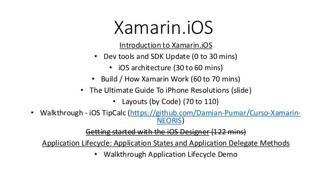 Xamarin.iOS Introduction to Xamarin.iOS • Dev tools and SDK Update (0 to 30 mins) • iOS architecture (30 to 60 mins) • Bui...