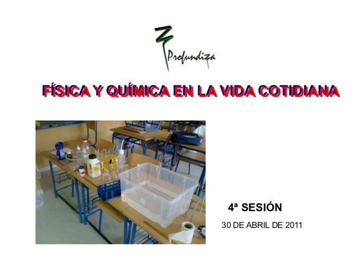 4ª SESIÓN  FÍSICA Y QUÍMICA EN LA VIDA COTIDIANA FÍSICA Y QUÍMICA EN LA VIDA COTIDIANA 30 DE ABRIL DE 2011