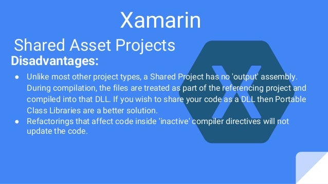 Xamarin Shared Asset Projects Disadvantages: ● Unlike most other project types, a Shared Project has no 'output' assembly....