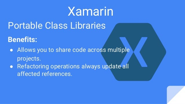 Xamarin Portable Class Libraries Benefits: ● Allows you to share code across multiple projects. ● Refactoring operations a...