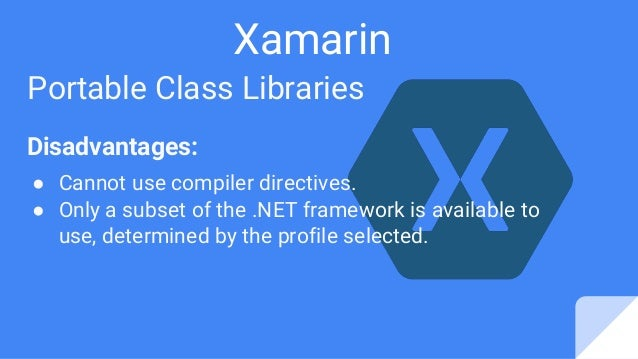 Xamarin Portable Class Libraries Disadvantages: ● Cannot use compiler directives. ● Only a subset of the .NET framework is...