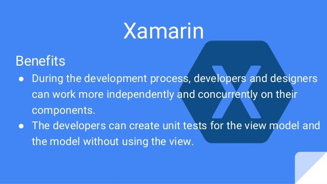 Xamarin Benefits ● During the development process, developers and designers can work more independently and concurrently o...