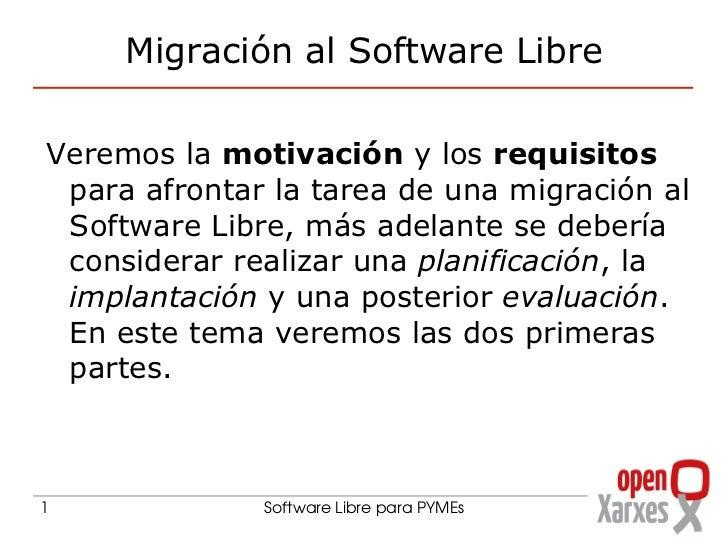Migración al Software Libre <ul>Veremos la  motivación  y los  requisitos  para afrontar la tarea de una migración al Soft...