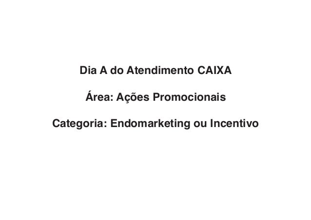 Dia A do Atendimento CAIXA Área: Ações Promocionais Categoria: Endomarketing ou Incentivo
