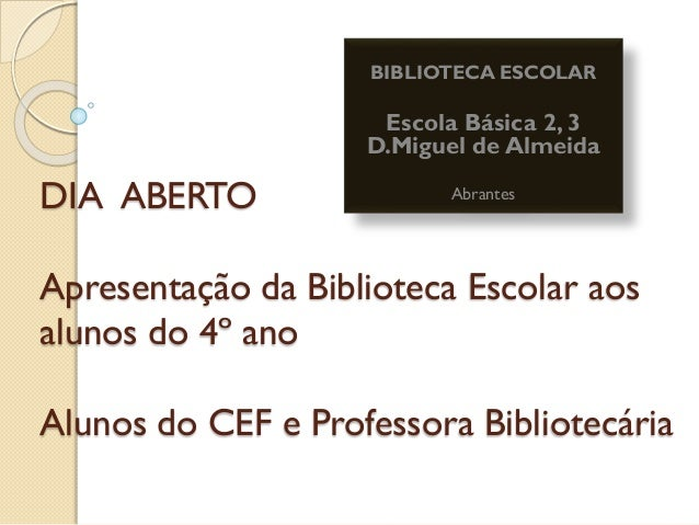 DIA ABERTO Apresentação da Biblioteca Escolar aos alunos do 4º ano Alunos do CEF e Professora Bibliotecária BIBLIOTECA ESC...