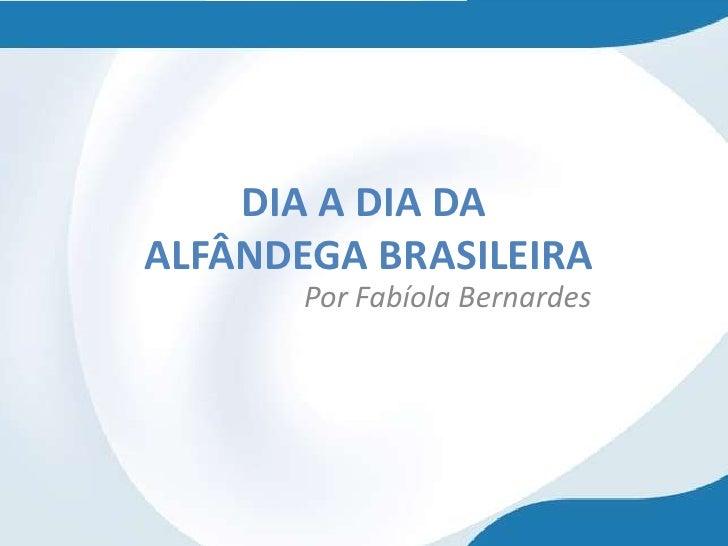 DIA A DIA DAALFÂNDEGA BRASILEIRA       Por Fabíola Bernardes