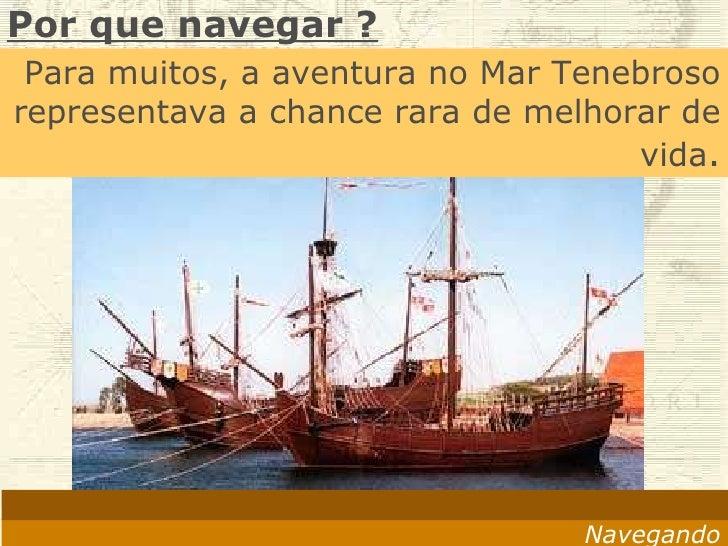 Navegando A expectativa de vida era de 30 anos Morria-se fácil em terra, seja de fome, seja de peste. Por que navegar ? Pa...