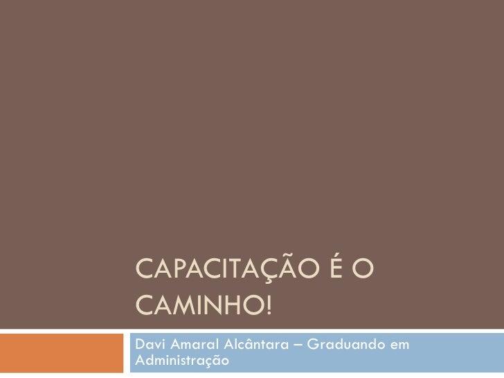 CAPACITAÇÃO É OCAMINHO!Davi Amaral Alcântara – Graduando emAdministração