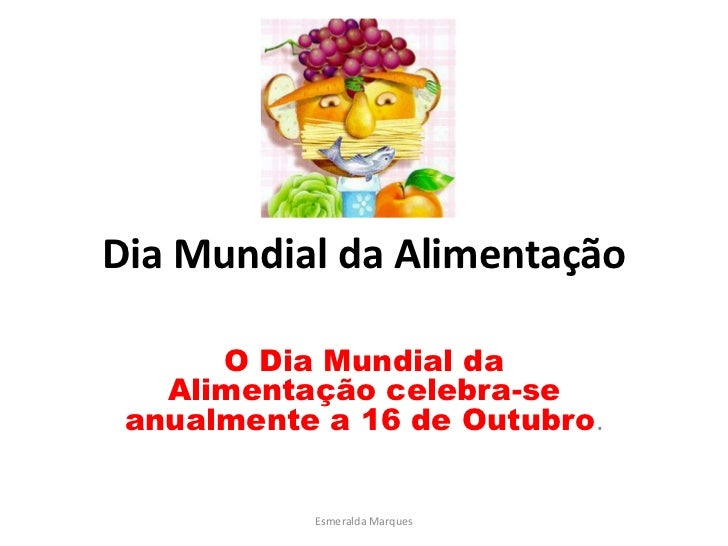 Dia Mundial da Alimentação      O Dia Mundial da   Alimentação celebra-se anualmente a 16 de Outubro.           Esmeralda ...