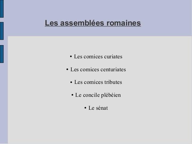 Les assemblées romaines ● Les comices curiates ● Les comices centuriates ● Les comices tributes ● Le concile plébéien ● Le...