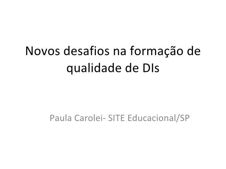 Novos desafios na formação de qualidade de DIs Paula Carolei- SITE Educacional/SP