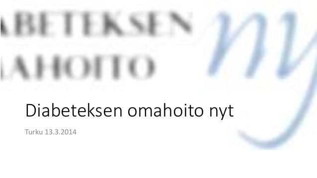 Diabeteksen omahoito nyt Turku 13.3.2014