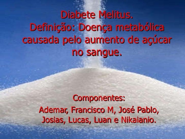 Diabete Melitus. Definição: Doença metabólica causada pelo aumento de açúcar no sangue. Componentes: Ademar, Francisco M, ...