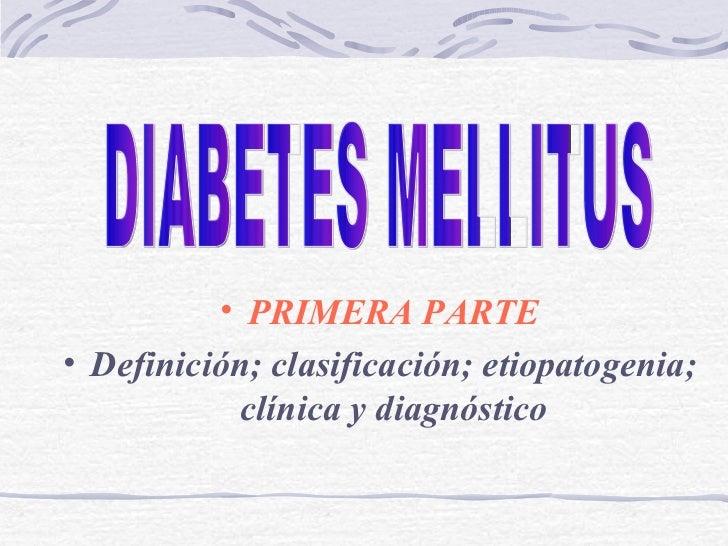<ul><li>PRIMERA PARTE </li></ul><ul><li>Definición; clasificación; etiopatogenia;   clínica  y  diagnóstico </li></ul>DIAB...