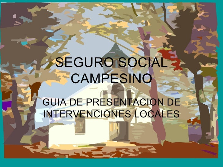 SEGURO SOCIAL CAMPESINO GUIA DE PRESENTACION DE INTERVENCIONES LOCALES