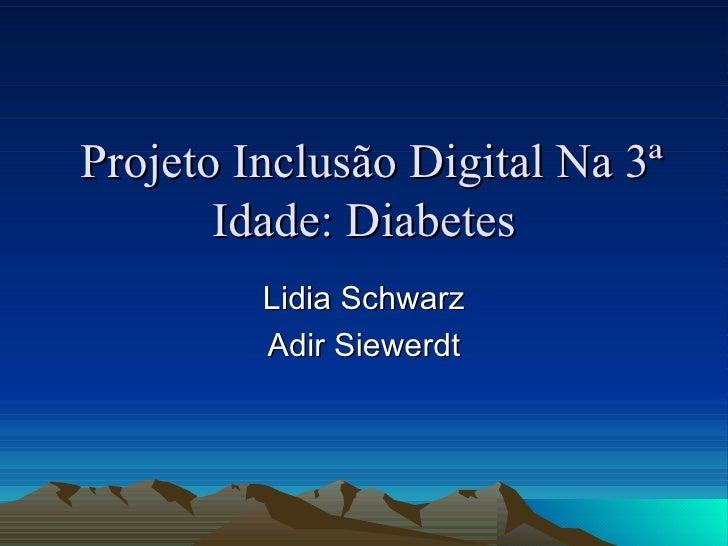 Projeto Inclusão Digital Na 3ª Idade: Diabetes Lidia Schwarz Adir Siewerdt