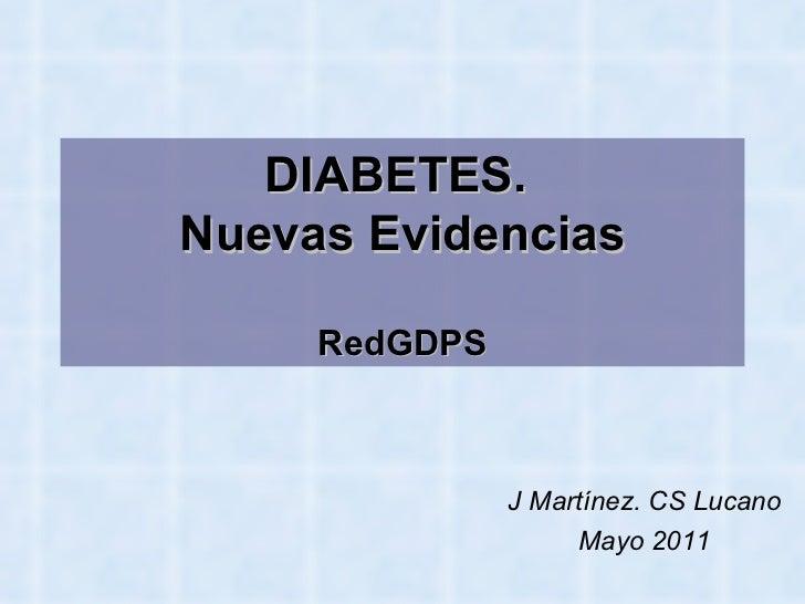 DIABETES.  Nuevas Evidencias RedGDPS <ul><ul><li>J Martínez. CS Lucano  </li></ul></ul><ul><ul><li>Mayo 2011 </li></ul></ul>