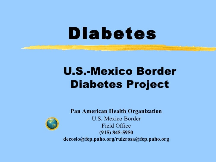 Diabetes U.S.-Mexico Border Diabetes Project Pan American Health Organization U.S. Mexico Border Field Office (915) 845-59...