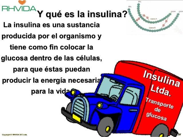 Y qué es la insulina? La insulina es una sustanciaproducida por el organismo y        tiene como fin colocar laglucosa den...