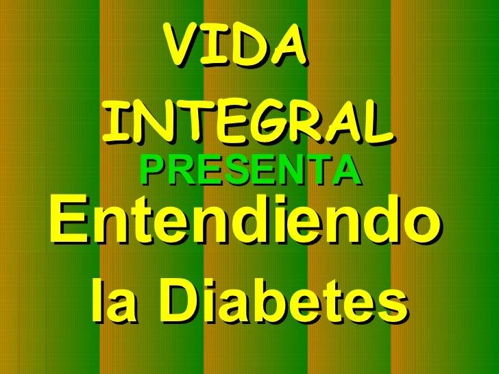 PRESENTA Entendiendo   la Diabetes VIDA  INTEGRAL