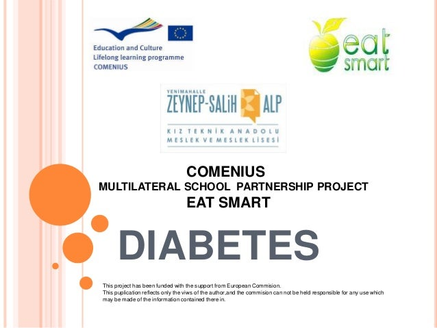 DIABETES COMENIUS MULTILATERAL SCHOOL PARTNERSHIP PROJECT EAT SMART This project has been funded with the support from Eur...
