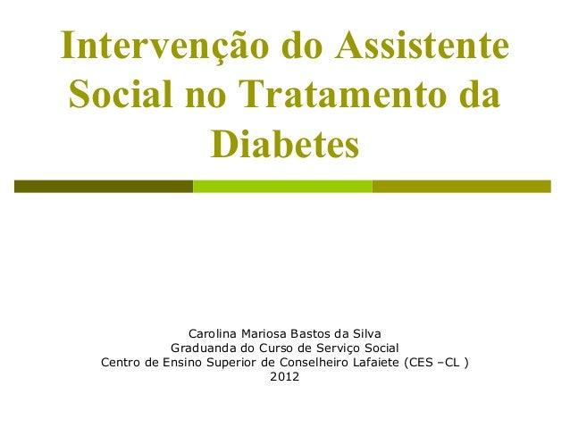 Intervenção do Assistente  Social no Tratamento da  Diabetes  Carolina Mariosa Bastos da Silva  Graduanda do Curso de Serv...