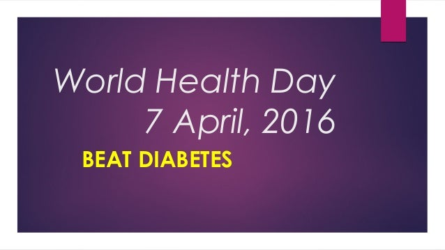World Health Day 7 April, 2016 BEAT DIABETES